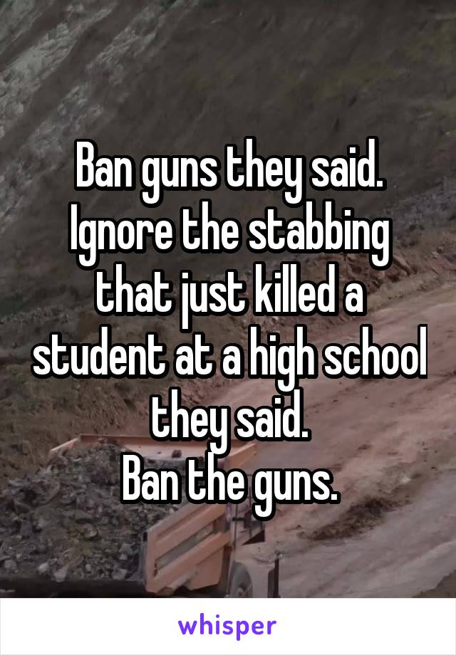 Ban guns they said. Ignore the stabbing that just killed a student at a high school they said. Ban the guns.