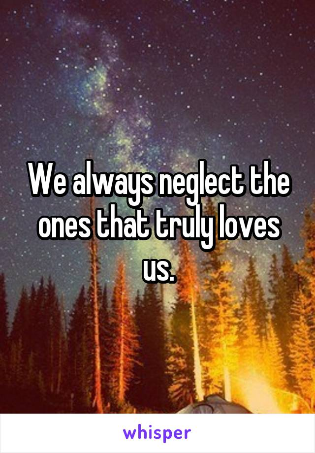 We always neglect the ones that truly loves us.