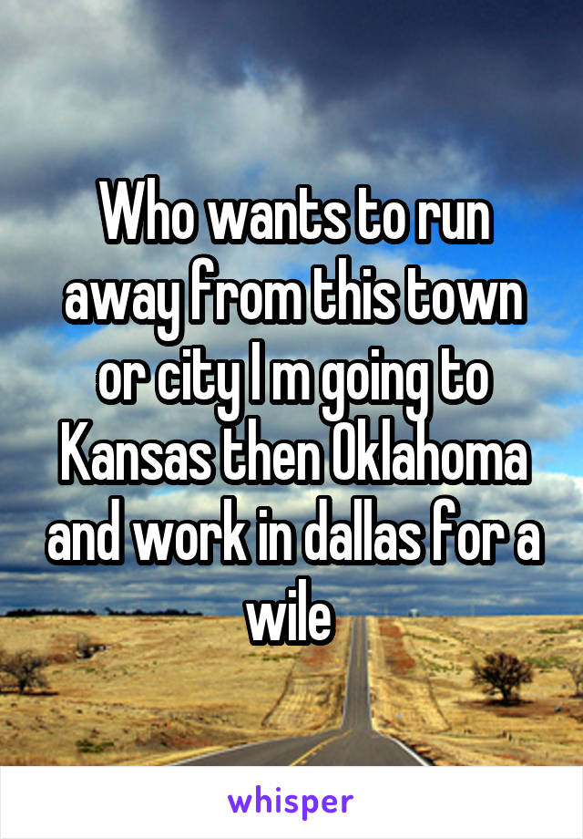 Who wants to run away from this town or city I m going to Kansas then Oklahoma and work in dallas for a wile