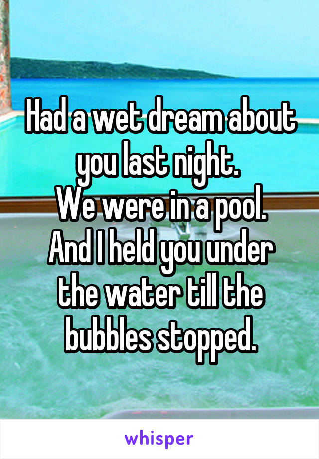 Had a wet dream about you last night.  We were in a pool. And I held you under the water till the bubbles stopped.