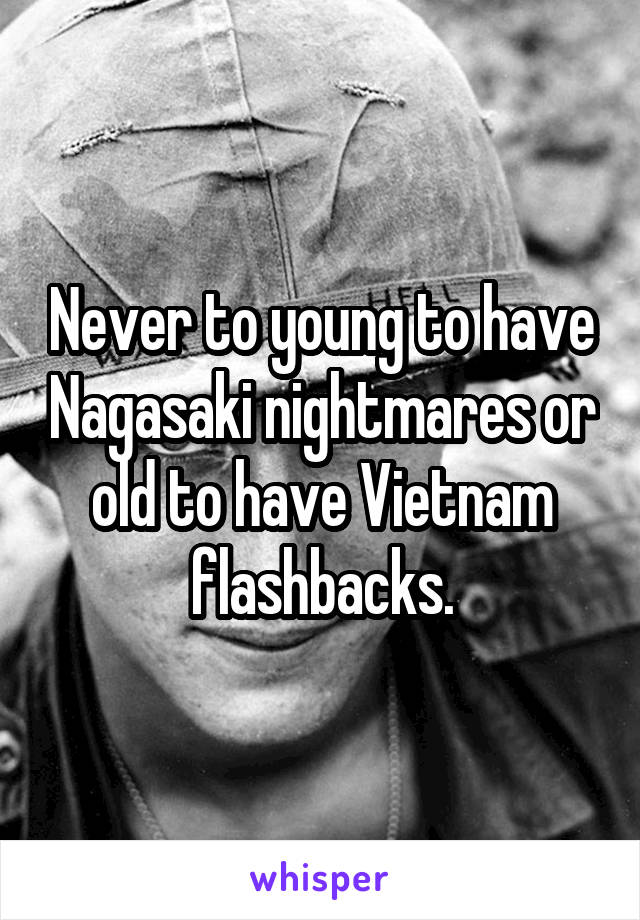 Never to young to have Nagasaki nightmares or old to have Vietnam flashbacks.