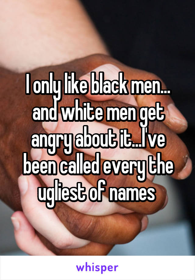 I only like black men... and white men get angry about it...I've been called every the ugliest of names