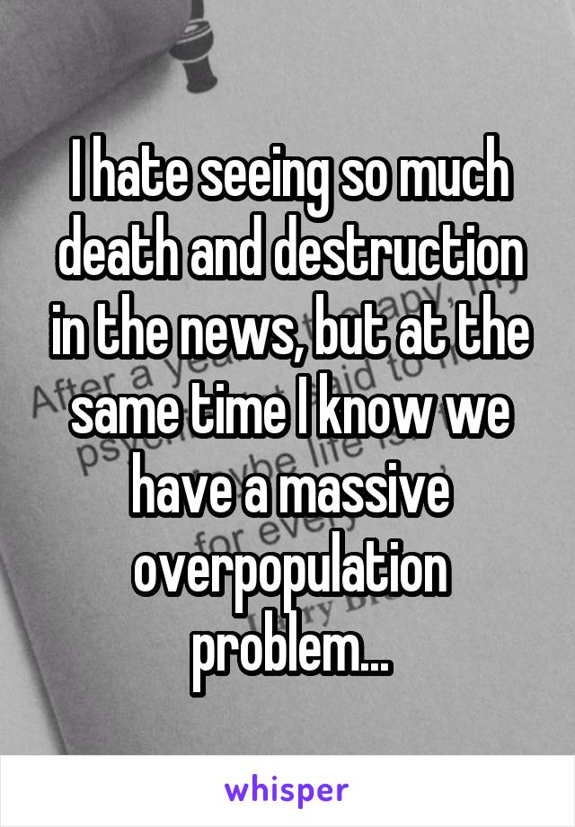 I hate seeing so much death and destruction in the news, but at the same time I know we have a massive overpopulation problem...