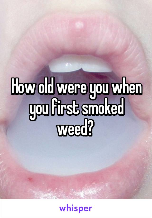 How old were you when you first smoked weed?