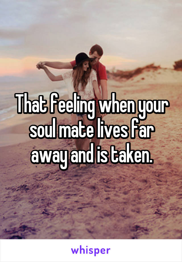 That feeling when your soul mate lives far away and is taken.