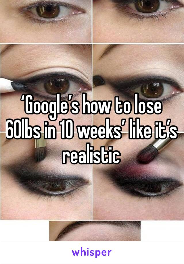 'Google's how to lose 60lbs in 10 weeks' like it's realistic