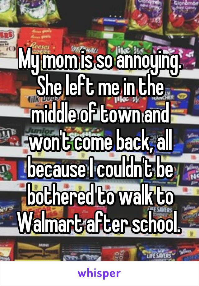 My mom is so annoying. She left me in the middle of town and won't come back, all because I couldn't be bothered to walk to Walmart after school.