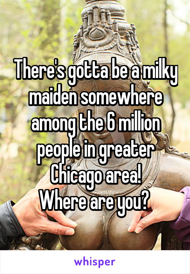 There's gotta be a milky maiden somewhere among the 6 million people in greater Chicago area! Where are you?