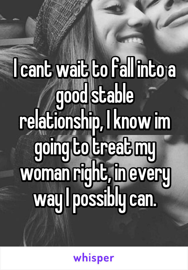 I cant wait to fall into a good stable relationship, I know im going to treat my woman right, in every way I possibly can.
