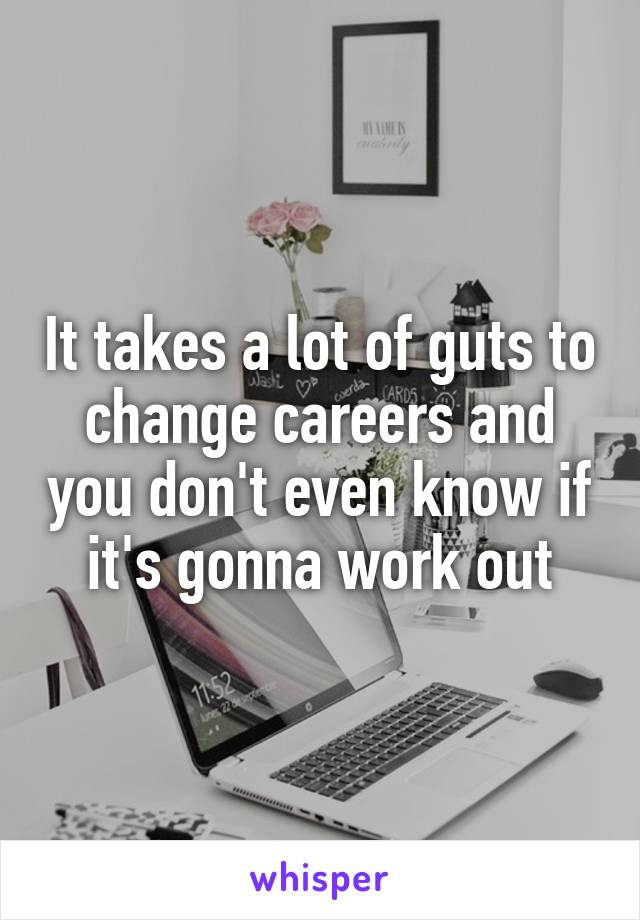 It takes a lot of guts to change careers and you don't even know if it's gonna work out