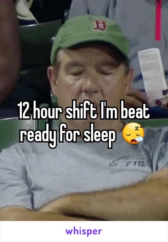 12 hour shift I'm beat ready for sleep 😪