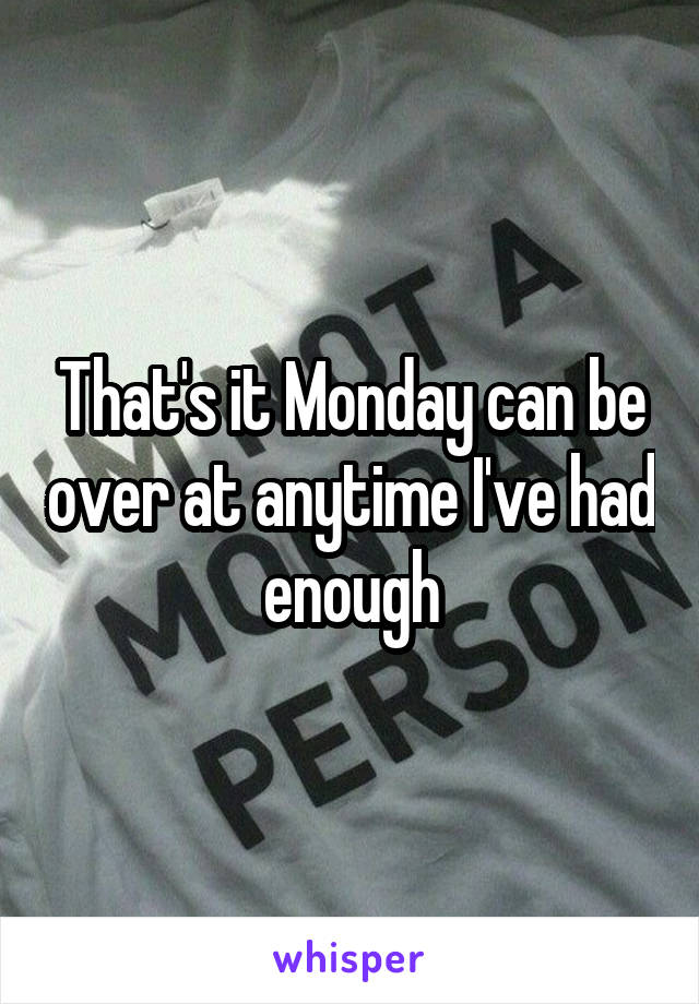 That's it Monday can be over at anytime I've had enough