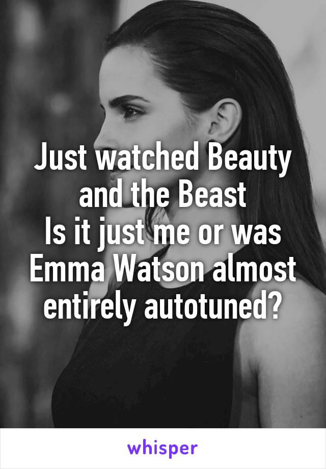 Just watched Beauty and the Beast Is it just me or was Emma Watson almost entirely autotuned?