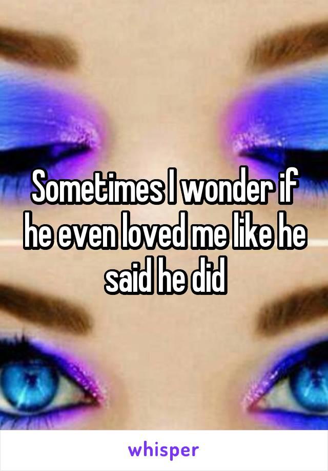 Sometimes I wonder if he even loved me like he said he did