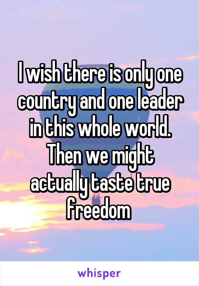 I wish there is only one country and one leader in this whole world. Then we might actually taste true freedom