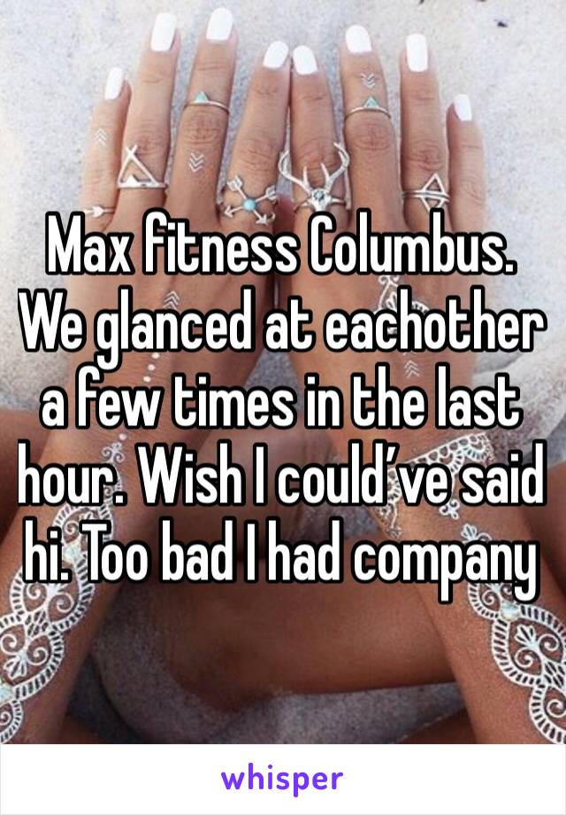 Max fitness Columbus. We glanced at eachother a few times in the last hour. Wish I could've said hi. Too bad I had company