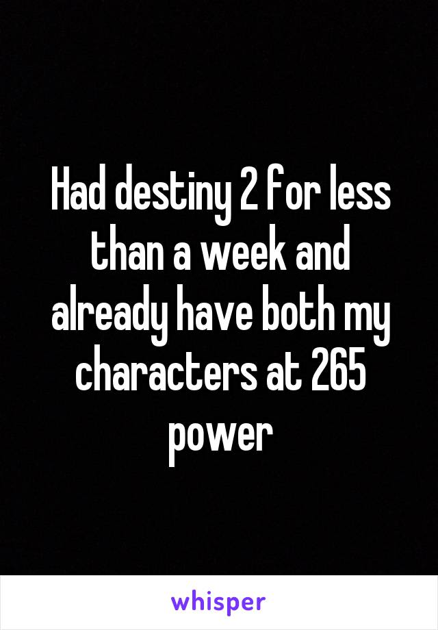 Had destiny 2 for less than a week and already have both my characters at 265 power