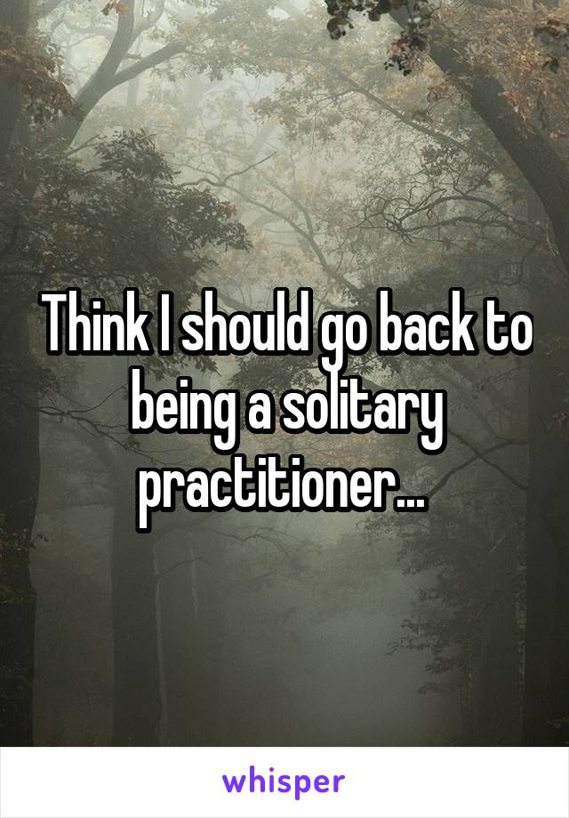 Think I should go back to being a solitary practitioner...