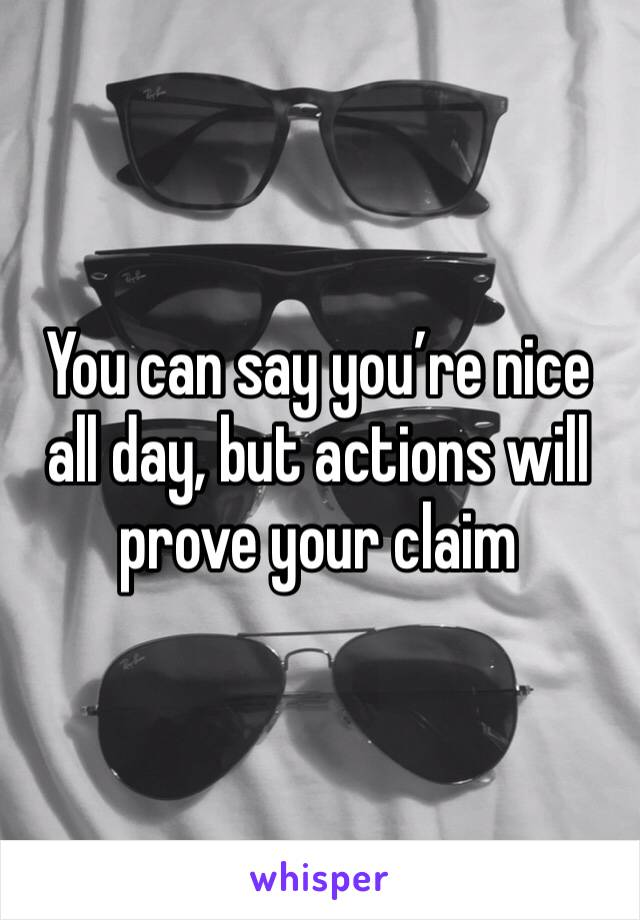 You can say you're nice all day, but actions will prove your claim