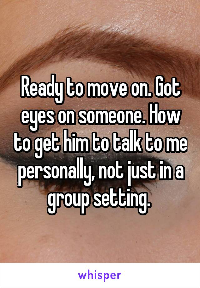 Ready to move on. Got eyes on someone. How to get him to talk to me personally, not just in a group setting.