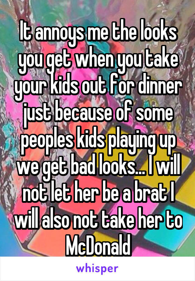 It annoys me the looks you get when you take your kids out for dinner just because of some peoples kids playing up we get bad looks... I will not let her be a brat I will also not take her to McDonald