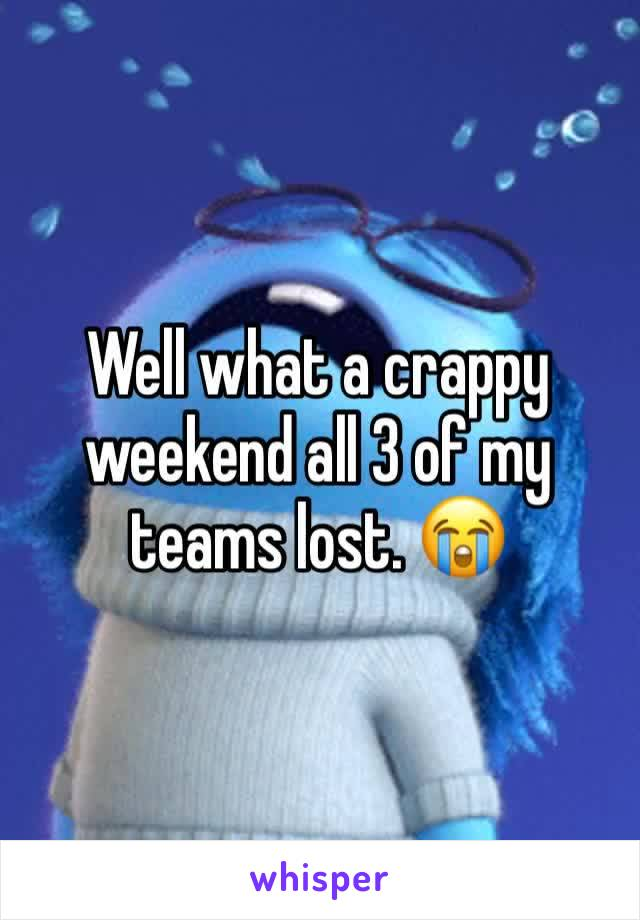 Well what a crappy weekend all 3 of my teams lost. 😭