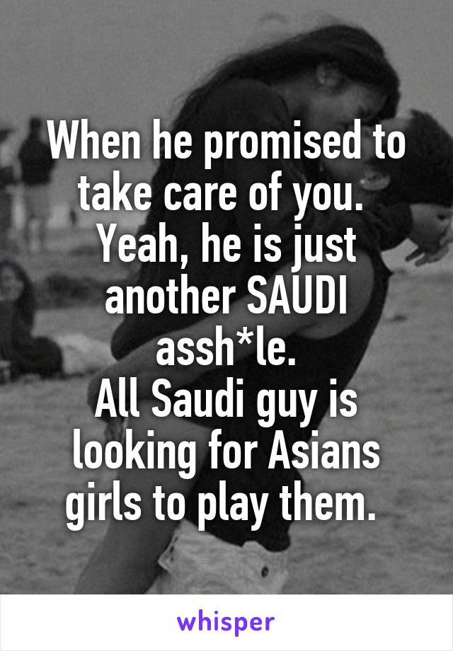 When he promised to take care of you.  Yeah, he is just another SAUDI assh*le. All Saudi guy is looking for Asians girls to play them.