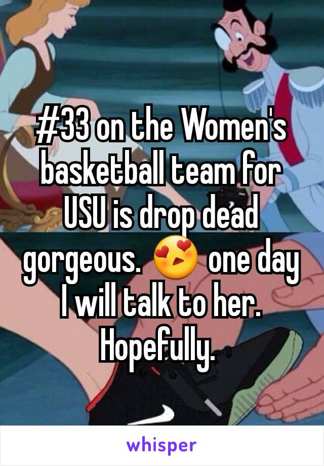 #33 on the Women's basketball team for USU is drop dead gorgeous. 😍 one day I will talk to her. Hopefully.