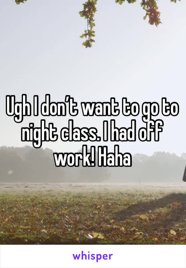Ugh I don't want to go to night class. I had off work! Haha