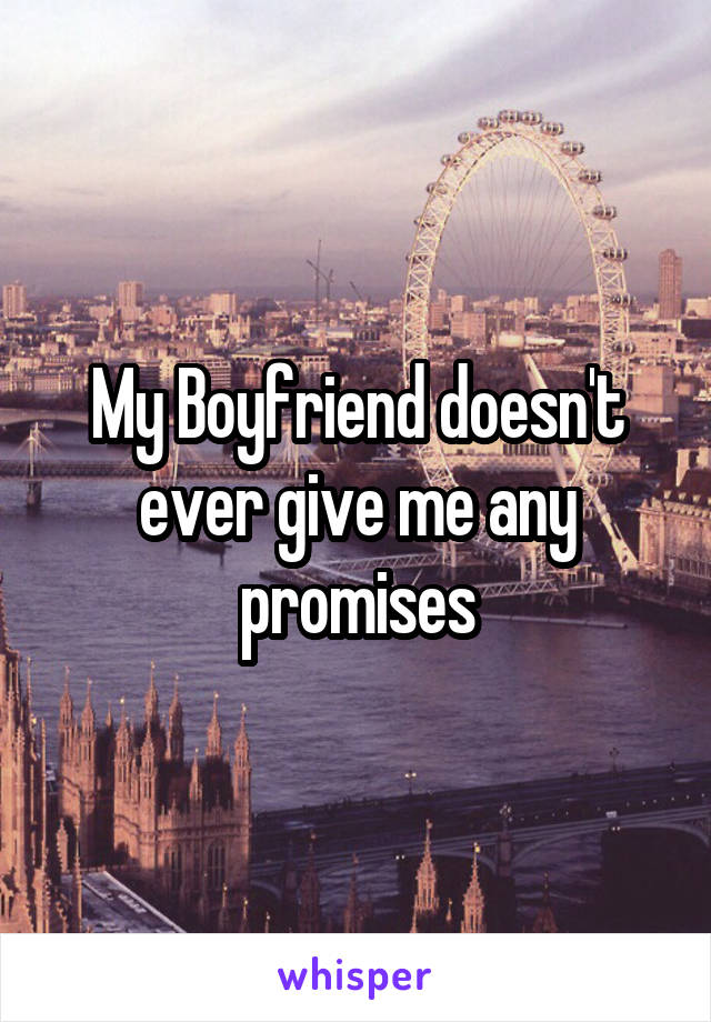 My Boyfriend doesn't ever give me any promises