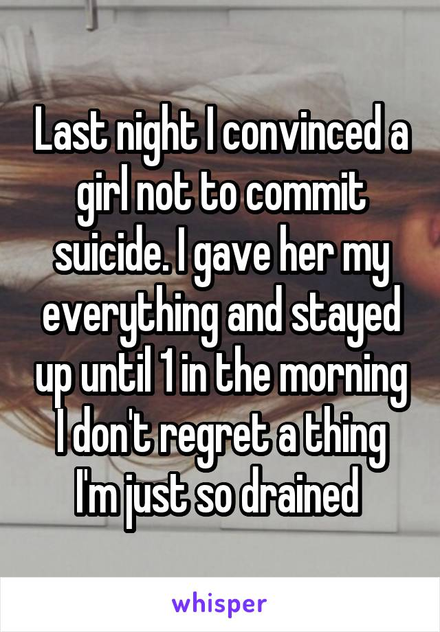 Last night I convinced a girl not to commit suicide. I gave her my everything and stayed up until 1 in the morning I don't regret a thing I'm just so drained