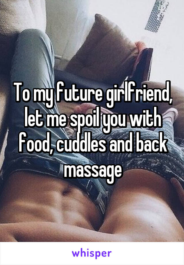 To my future girlfriend, let me spoil you with food, cuddles and back massage