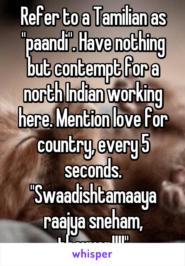 """Refer to a Tamilian as """"paandi"""". Have nothing but contempt for a north Indian working here. Mention love for country, every 5 seconds. """"Swaadishtamaaya raajya sneham, thayyar!!!!"""""""