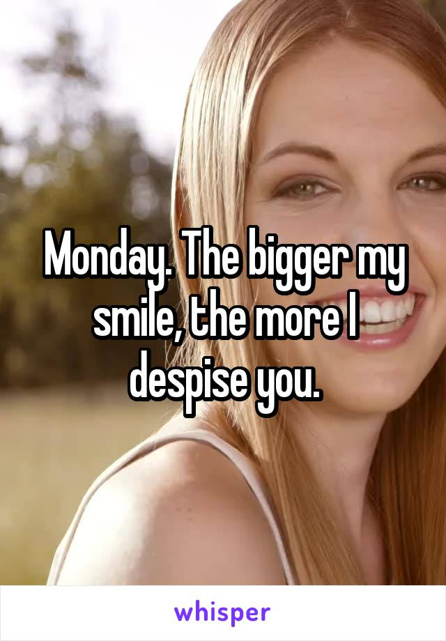 Monday. The bigger my smile, the more I despise you.