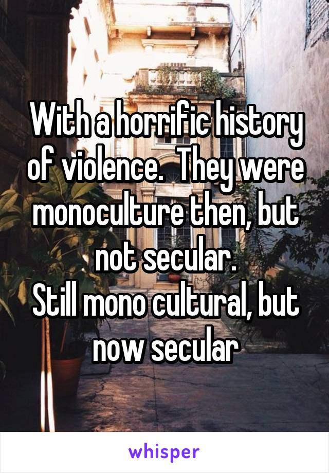 With a horrific history of violence.  They were monoculture then, but not secular. Still mono cultural, but now secular