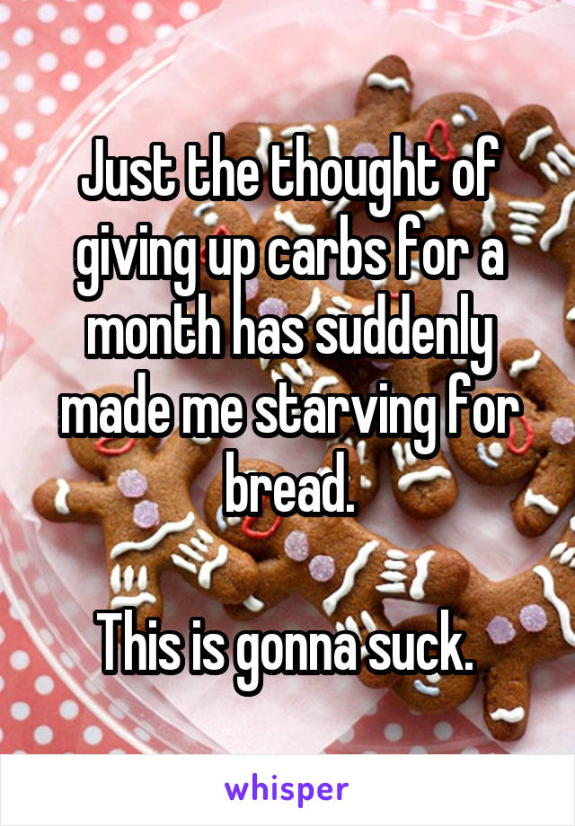Just the thought of giving up carbs for a month has suddenly made me starving for bread.  This is gonna suck.