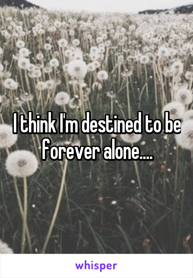 I think I'm destined to be forever alone....