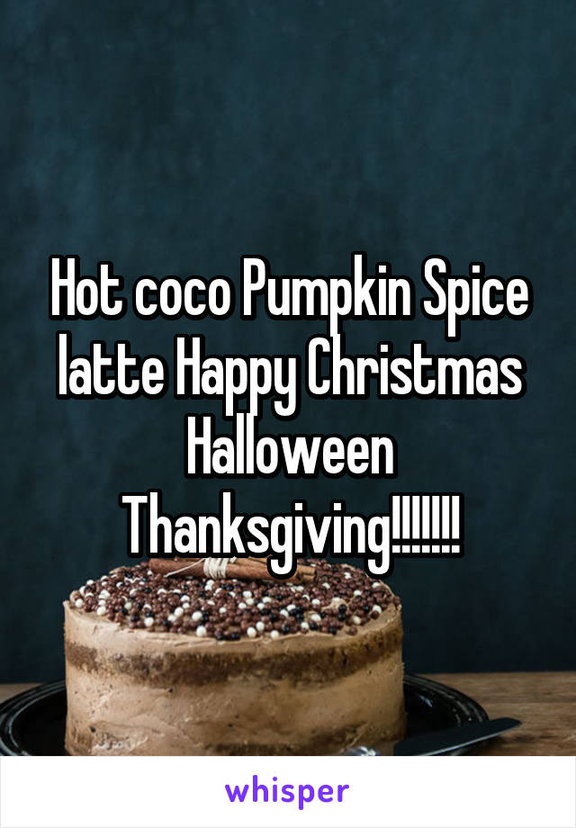 Hot coco Pumpkin Spice latte Happy Christmas Halloween Thanksgiving!!!!!!!