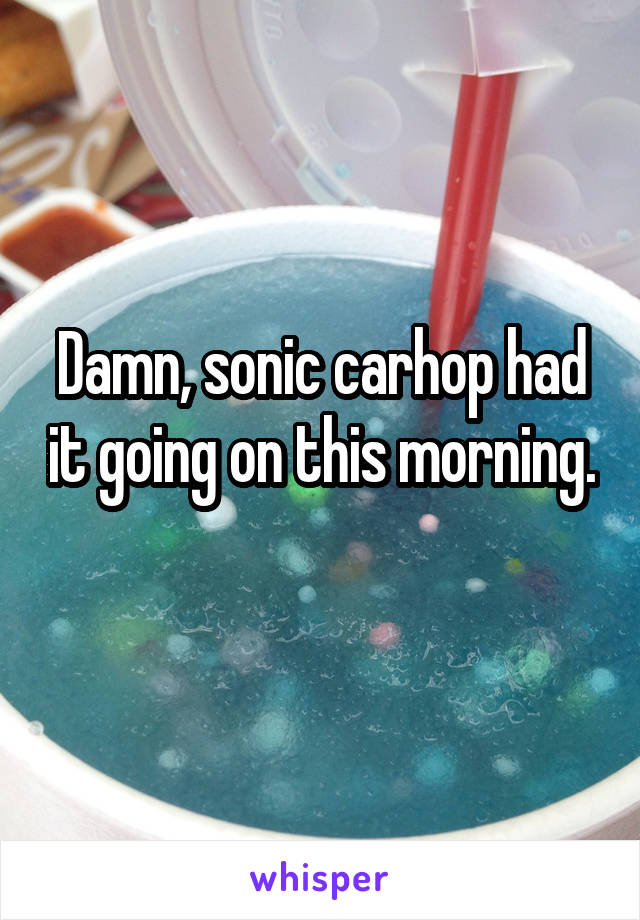 Damn, sonic carhop had it going on this morning.