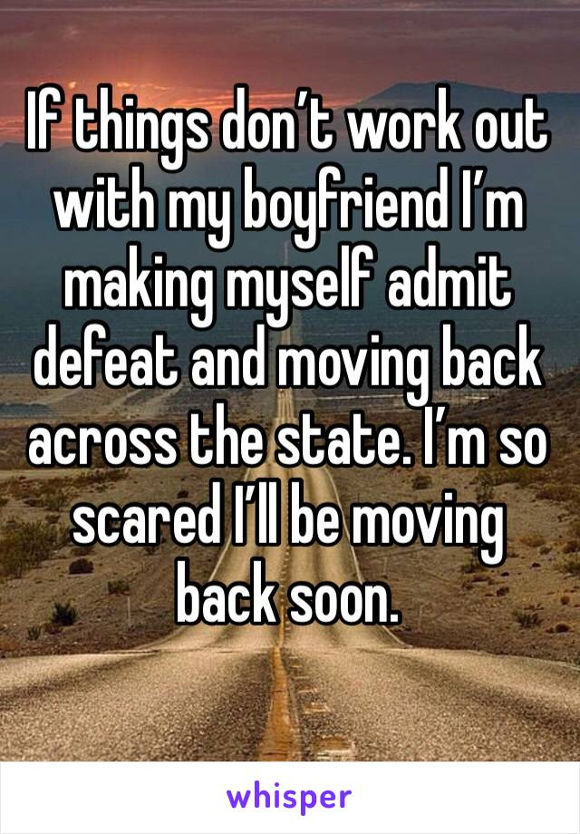 If things don't work out with my boyfriend I'm making myself admit defeat and moving back across the state. I'm so scared I'll be moving back soon.