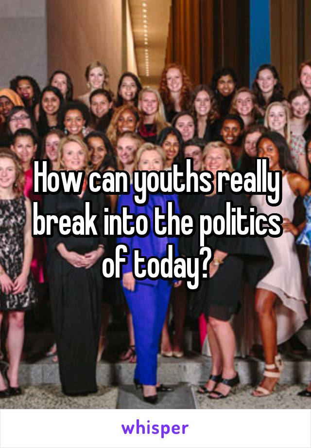 How can youths really break into the politics of today?