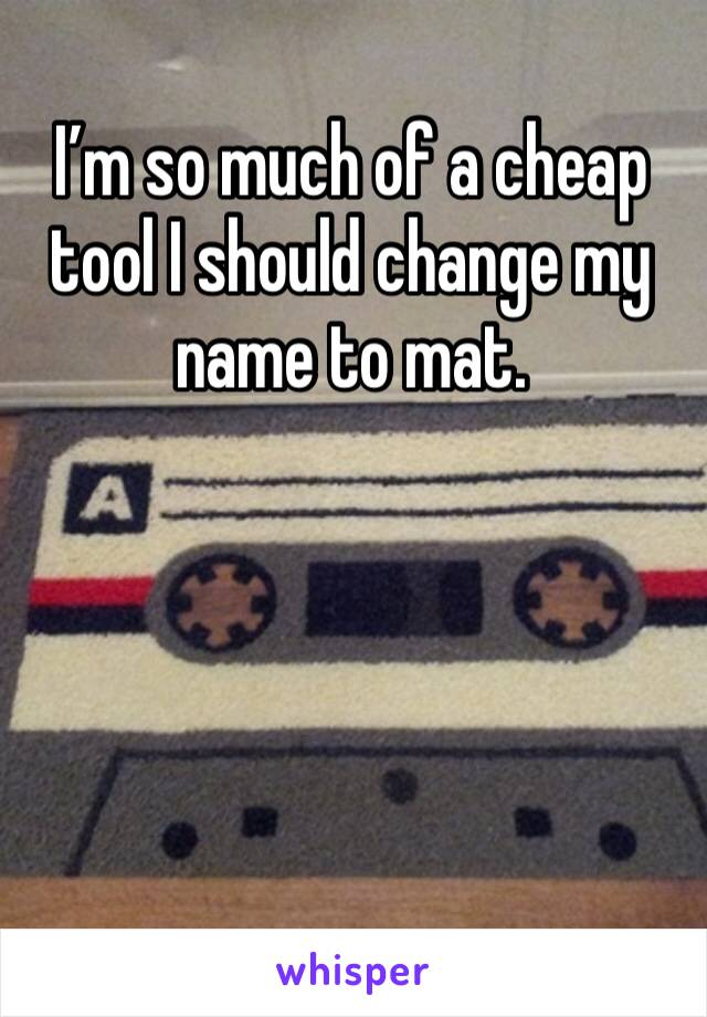 I'm so much of a cheap tool I should change my name to mat.