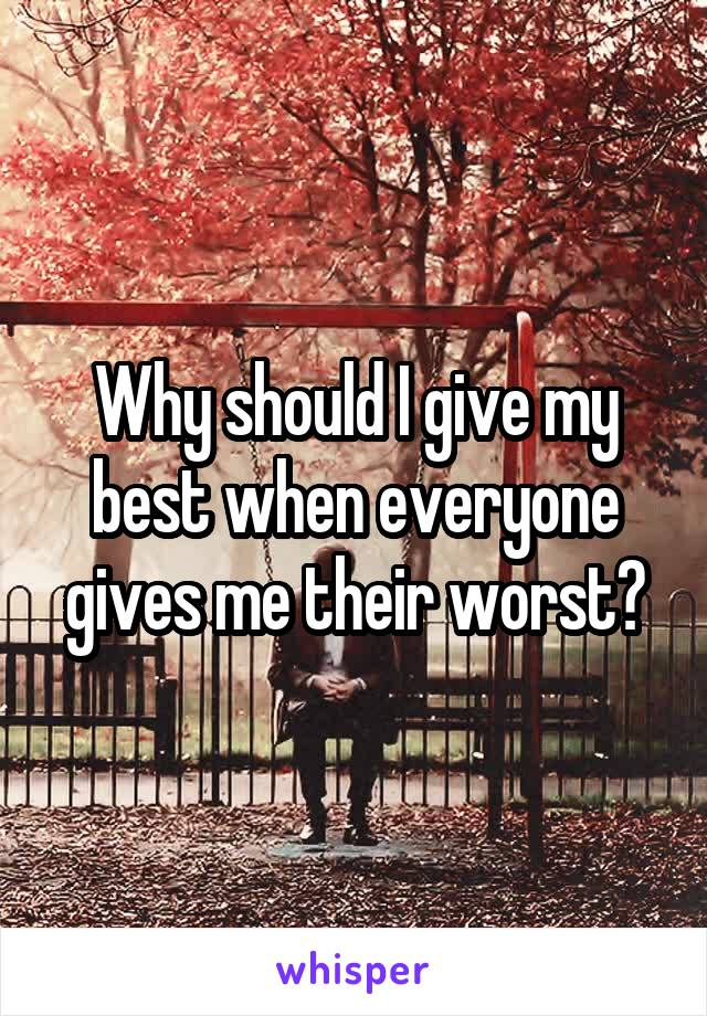 Why should I give my best when everyone gives me their worst?