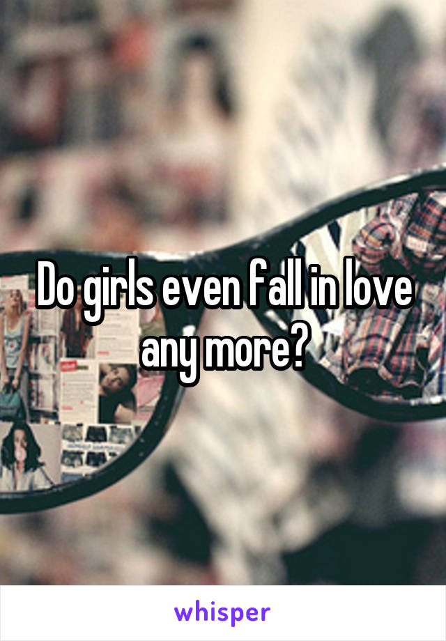 Do girls even fall in love any more?