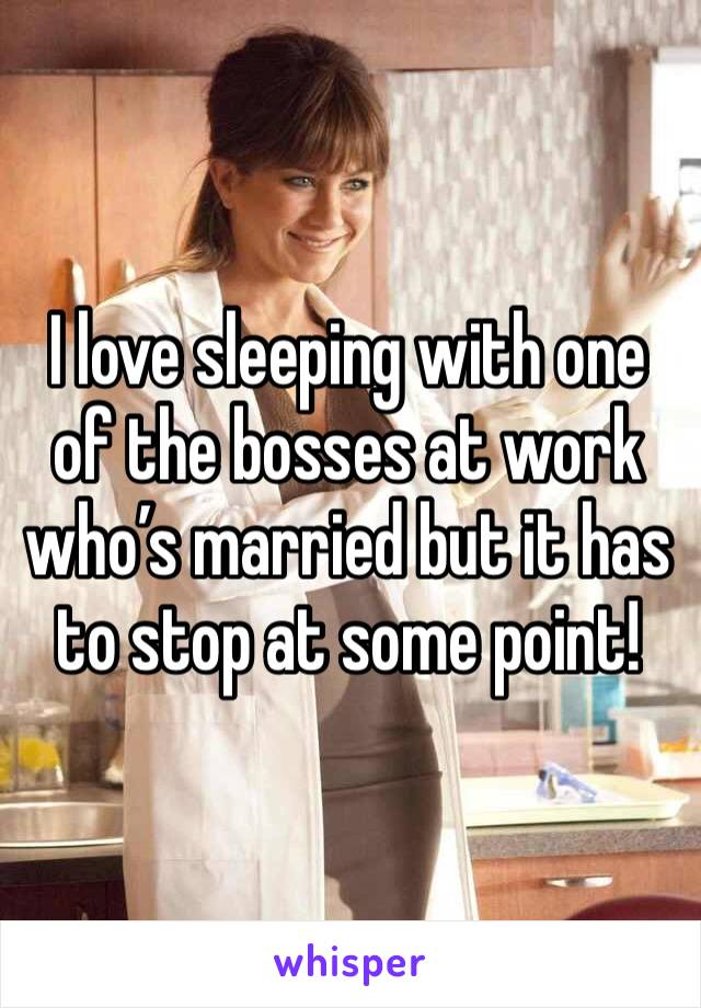 I love sleeping with one of the bosses at work who's married but it has to stop at some point!