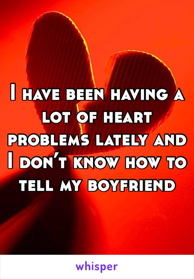 I have been having a lot of heart problems lately and I don't know how to tell my boyfriend