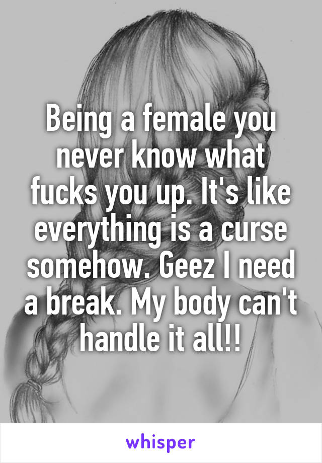 Being a female you never know what fucks you up. It's like everything is a curse somehow. Geez I need a break. My body can't handle it all!!