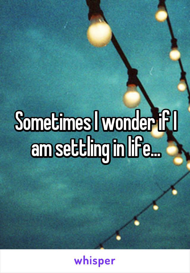Sometimes I wonder if I am settling in life...