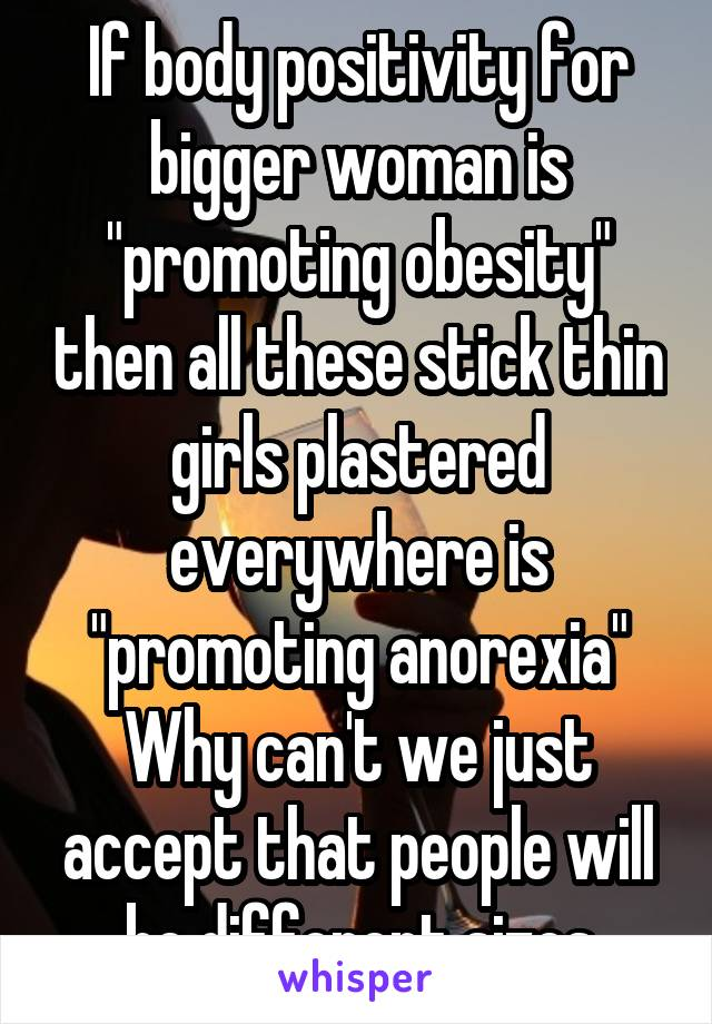 """If body positivity for bigger woman is """"promoting obesity"""" then all these stick thin girls plastered everywhere is """"promoting anorexia"""" Why can't we just accept that people will be different sizes"""
