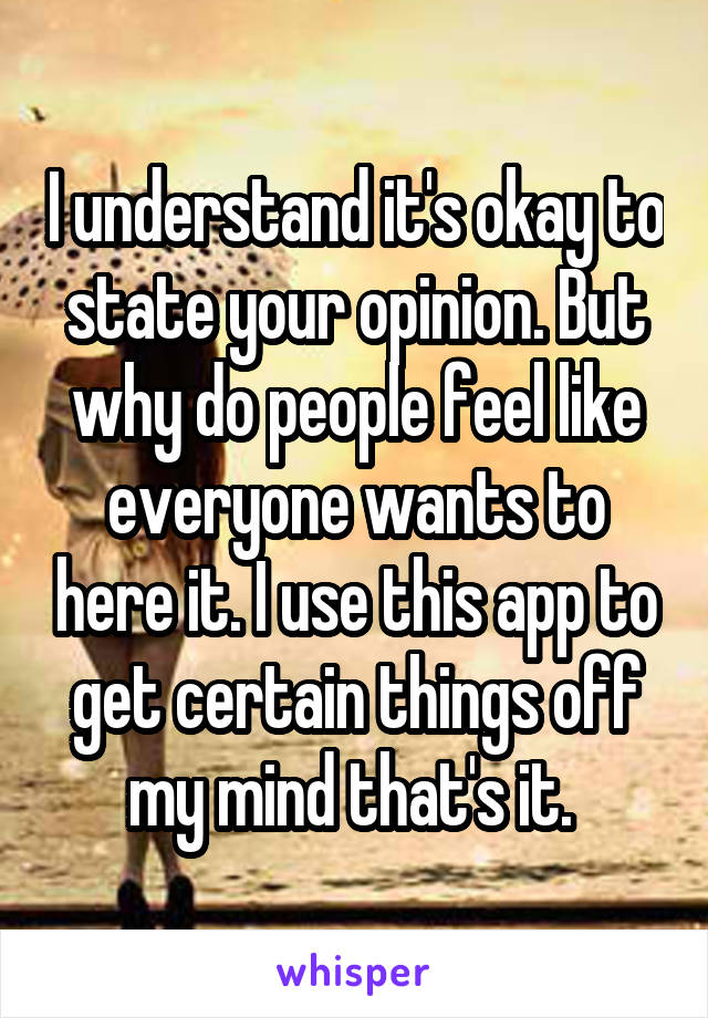 I understand it's okay to state your opinion. But why do people feel like everyone wants to here it. I use this app to get certain things off my mind that's it.